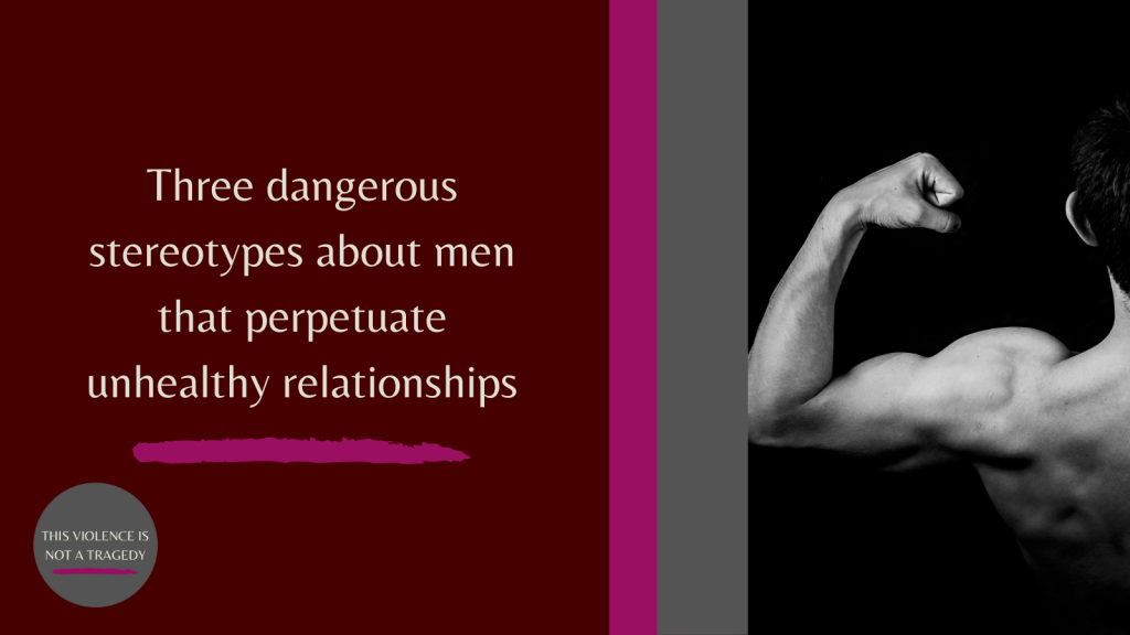dangerous stereotypes about men that perpetuate unhealthy relationships