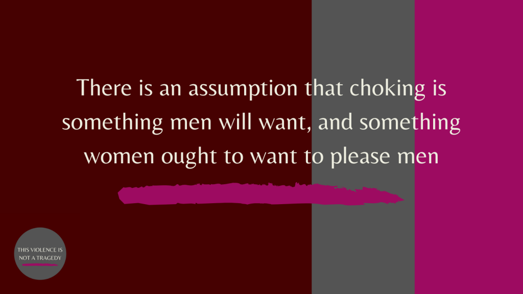 There is an assumption that choking is something men will want, and something women ought to want to please men