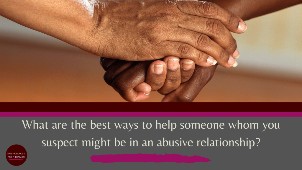 What are the best ways to help someone whom you suspect might be in an abusive relationship?